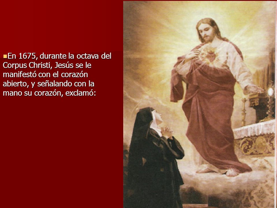 En 1675, durante la octava del Corpus Christi, Jesús se le manifestó con el corazón abierto, y señalando con la mano su corazón, exclamó: