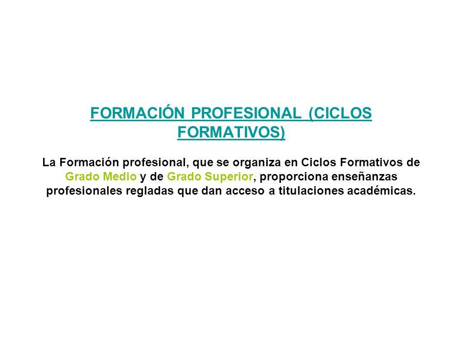 FORMACIÓN PROFESIONAL (CICLOS FORMATIVOS) La Formación profesional, que se organiza en Ciclos Formativos de Grado Medio y de Grado Superior, proporciona enseñanzas profesionales regladas que dan acceso a titulaciones académicas.