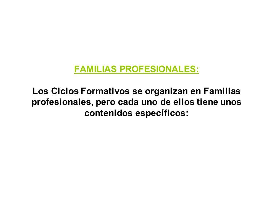 FAMILIAS PROFESIONALES: Los Ciclos Formativos se organizan en Familias profesionales, pero cada uno de ellos tiene unos contenidos específicos: