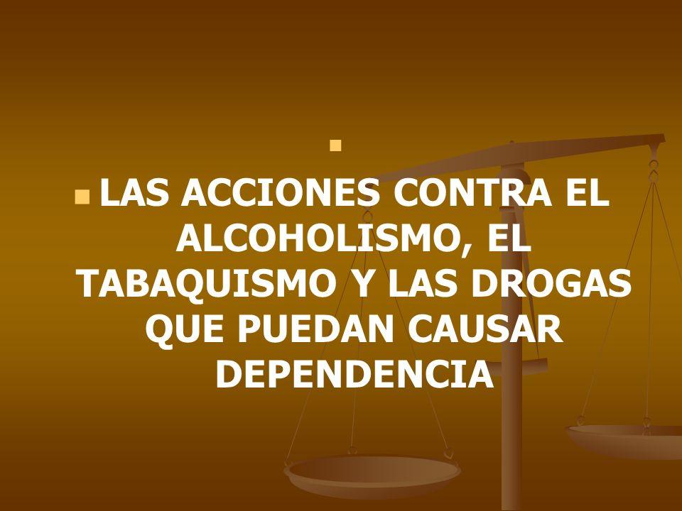 LAS ACCIONES CONTRA EL ALCOHOLISMO, EL TABAQUISMO Y LAS DROGAS QUE PUEDAN CAUSAR DEPENDENCIA