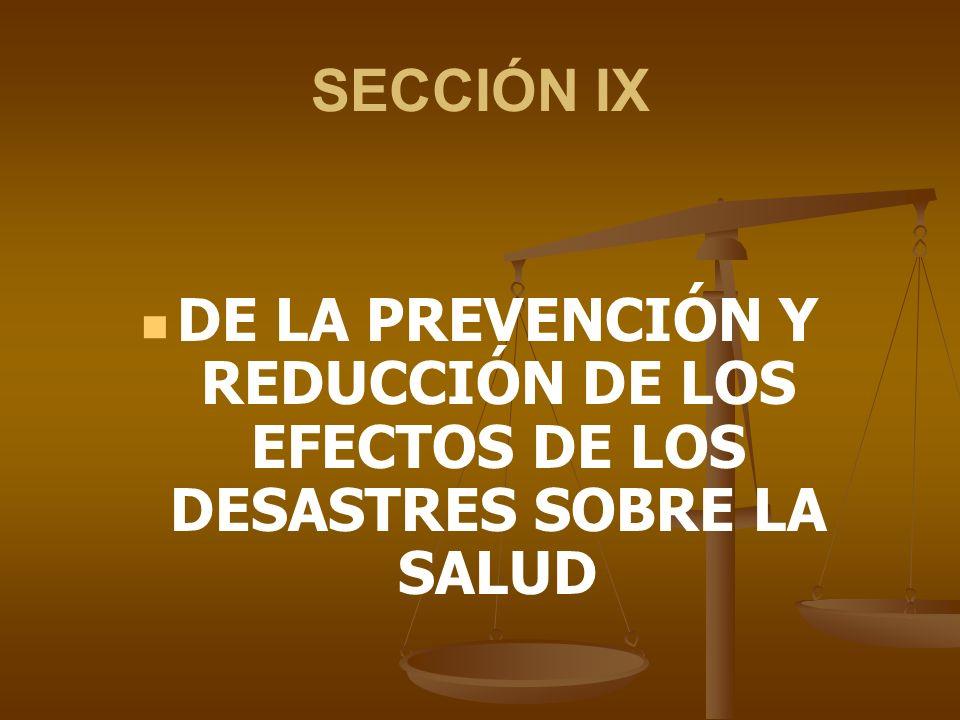 SECCIÓN IX DE LA PREVENCIÓN Y REDUCCIÓN DE LOS EFECTOS DE LOS DESASTRES SOBRE LA SALUD