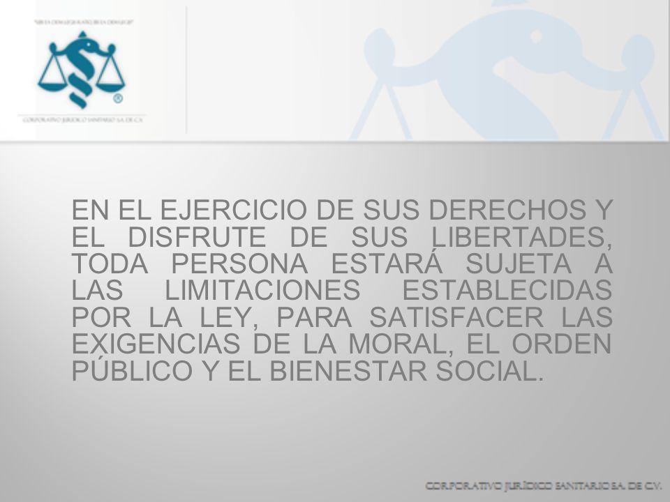 EN EL EJERCICIO DE SUS DERECHOS Y EL DISFRUTE DE SUS LIBERTADES, TODA PERSONA ESTARÁ SUJETA A LAS LIMITACIONES ESTABLECIDAS POR LA LEY, PARA SATISFACER LAS EXIGENCIAS DE LA MORAL, EL ORDEN PÚBLICO Y EL BIENESTAR SOCIAL.