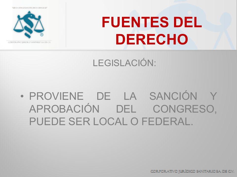 FUENTES DEL DERECHO LEGISLACIÓN: PROVIENE DE LA SANCIÓN Y APROBACIÓN DEL CONGRESO, PUEDE SER LOCAL O FEDERAL.