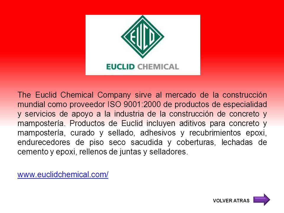 The Euclid Chemical Company sirve al mercado de la construcción mundial como proveedor ISO 9001:2000 de productos de especialidad y servicios de apoyo a la industria de la construcción de concreto y mampostería. Productos de Euclid incluyen aditivos para concreto y mampostería, curado y sellado, adhesivos y recubrimientos epoxi, endurecedores de piso seco sacudida y coberturas, lechadas de cemento y epoxi, rellenos de juntas y selladores.