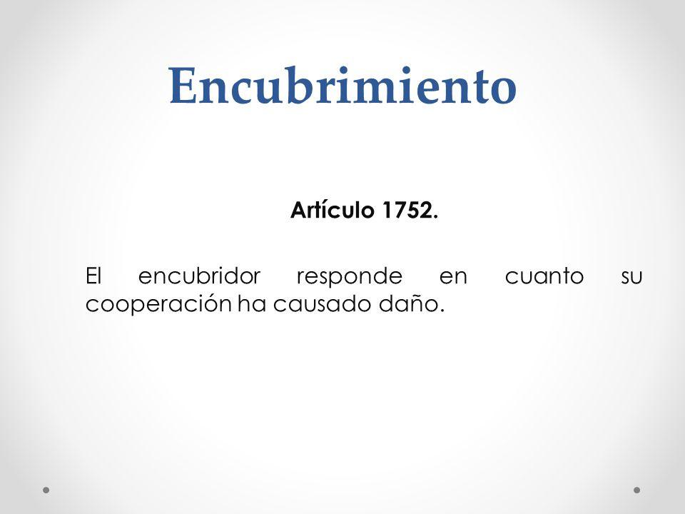 Encubrimiento Artículo 1752. El encubridor responde en cuanto su cooperación ha causado daño.