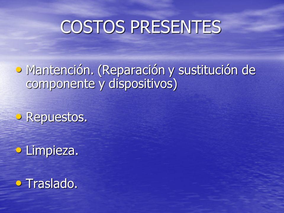 COSTOS PRESENTES Mantención. (Reparación y sustitución de componente y dispositivos) Repuestos. Limpieza.