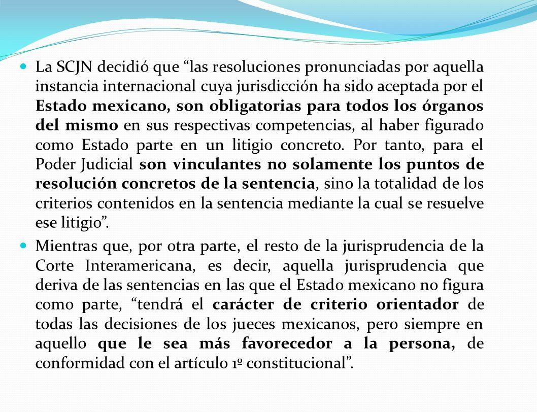 La SCJN decidió que las resoluciones pronunciadas por aquella instancia internacional cuya jurisdicción ha sido aceptada por el Estado mexicano, son obligatorias para todos los órganos del mismo en sus respectivas competencias, al haber figurado como Estado parte en un litigio concreto. Por tanto, para el Poder Judicial son vinculantes no solamente los puntos de resolución concretos de la sentencia, sino la totalidad de los criterios contenidos en la sentencia mediante la cual se resuelve ese litigio .