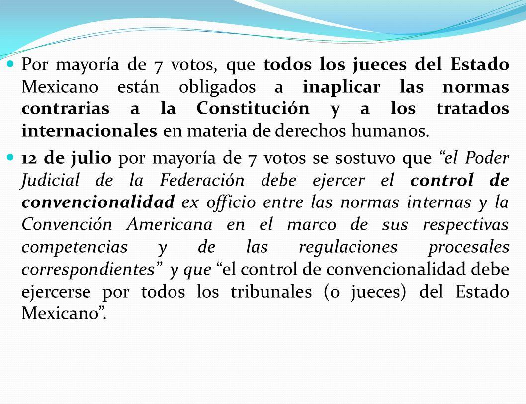 Por mayoría de 7 votos, que todos los jueces del Estado Mexicano están obligados a inaplicar las normas contrarias a la Constitución y a los tratados internacionales en materia de derechos humanos.