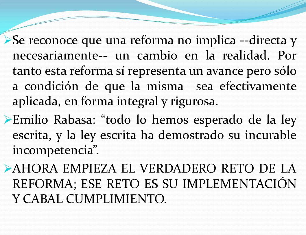 Se reconoce que una reforma no implica --directa y necesariamente-- un cambio en la realidad. Por tanto esta reforma sí representa un avance pero sólo a condición de que la misma sea efectivamente aplicada, en forma integral y rigurosa.