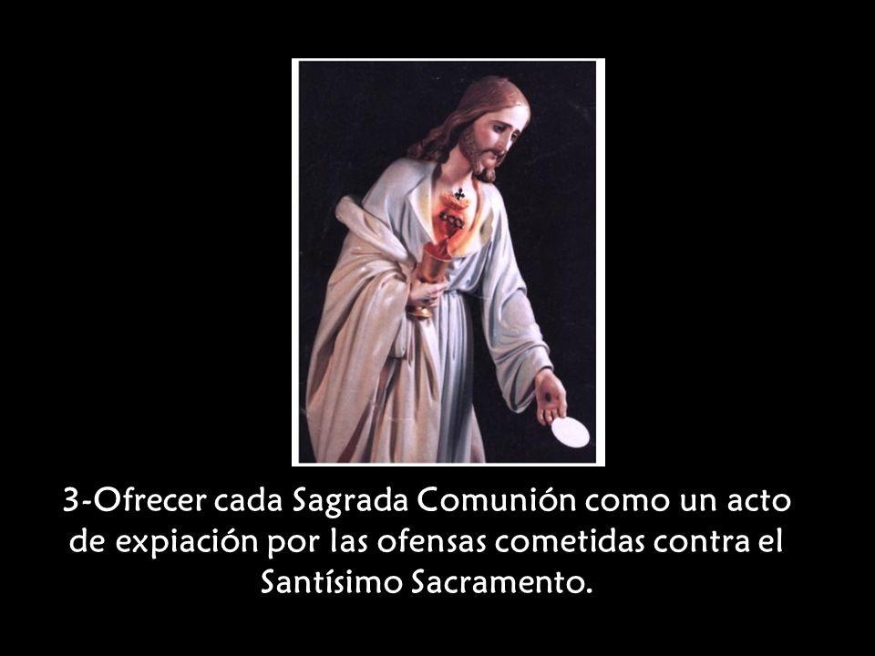 3-Ofrecer cada Sagrada Comunión como un acto de expiación por las ofensas cometidas contra el Santísimo Sacramento.