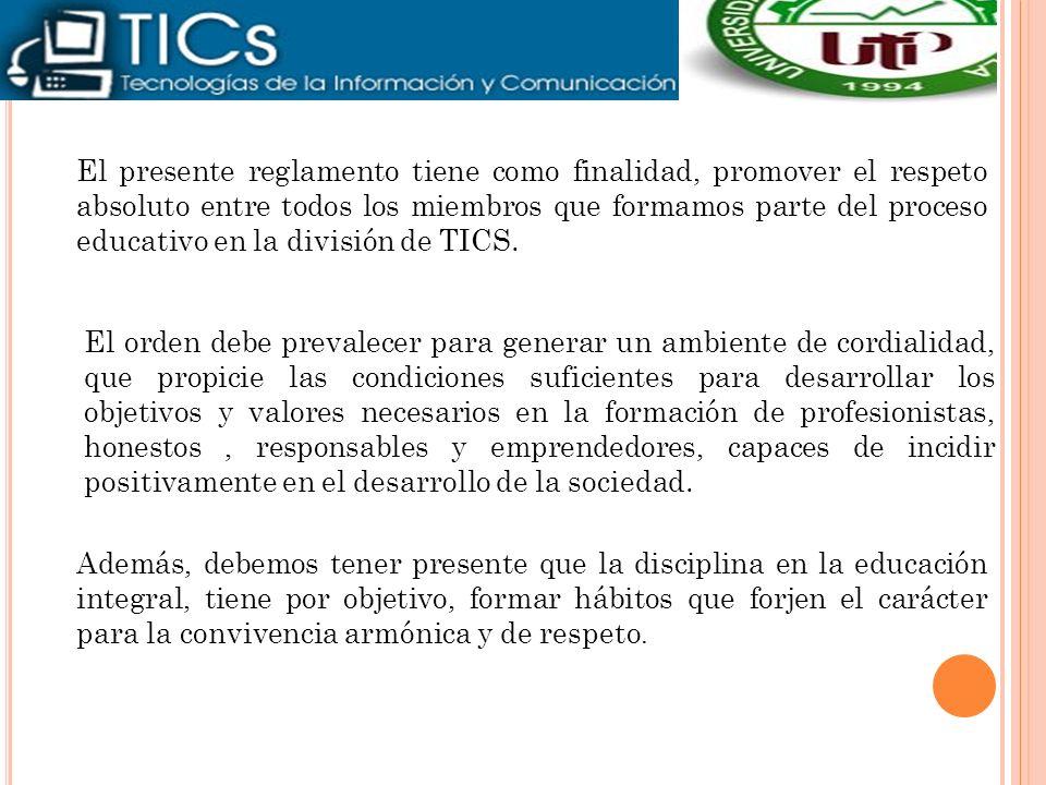 El presente reglamento tiene como finalidad, promover el respeto absoluto entre todos los miembros que formamos parte del proceso educativo en la división de TICS.