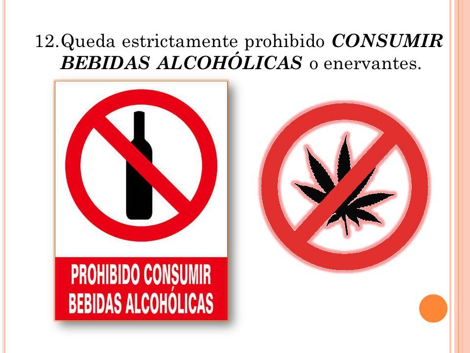 12. Queda estrictamente prohibido CONSUMIR BEBIDAS ALCOHÓLICAS o enervantes.