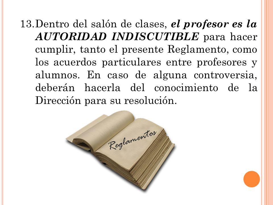 13. Dentro del salón de clases, el profesor es la AUTORIDAD INDISCUTIBLE para hacer cumplir, tanto el presente Reglamento, como los acuerdos particulares entre profesores y alumnos.