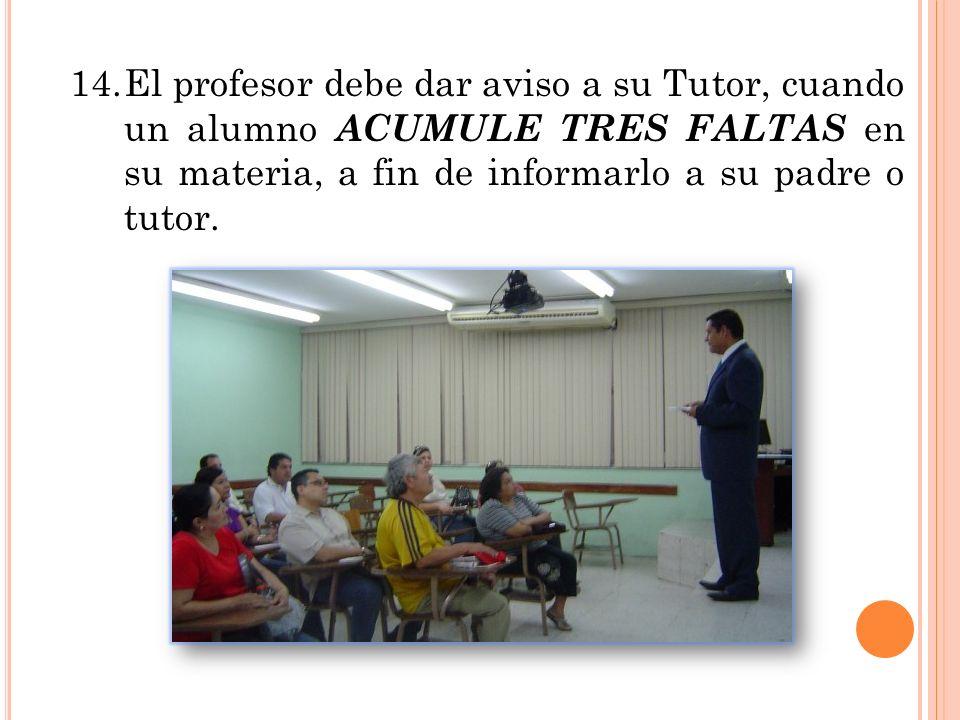 14. El profesor debe dar aviso a su Tutor, cuando un alumno ACUMULE TRES FALTAS en su materia, a fin de informarlo a su padre o tutor.