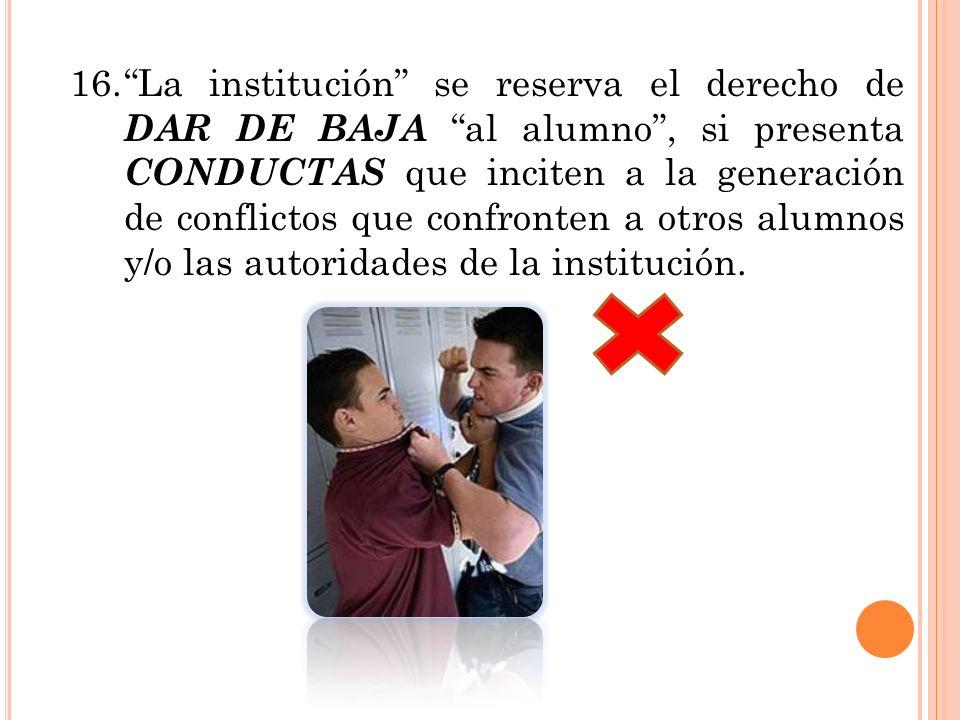 16. La institución se reserva el derecho de DAR DE BAJA al alumno , si presenta CONDUCTAS que inciten a la generación de conflictos que confronten a otros alumnos y/o las autoridades de la institución.