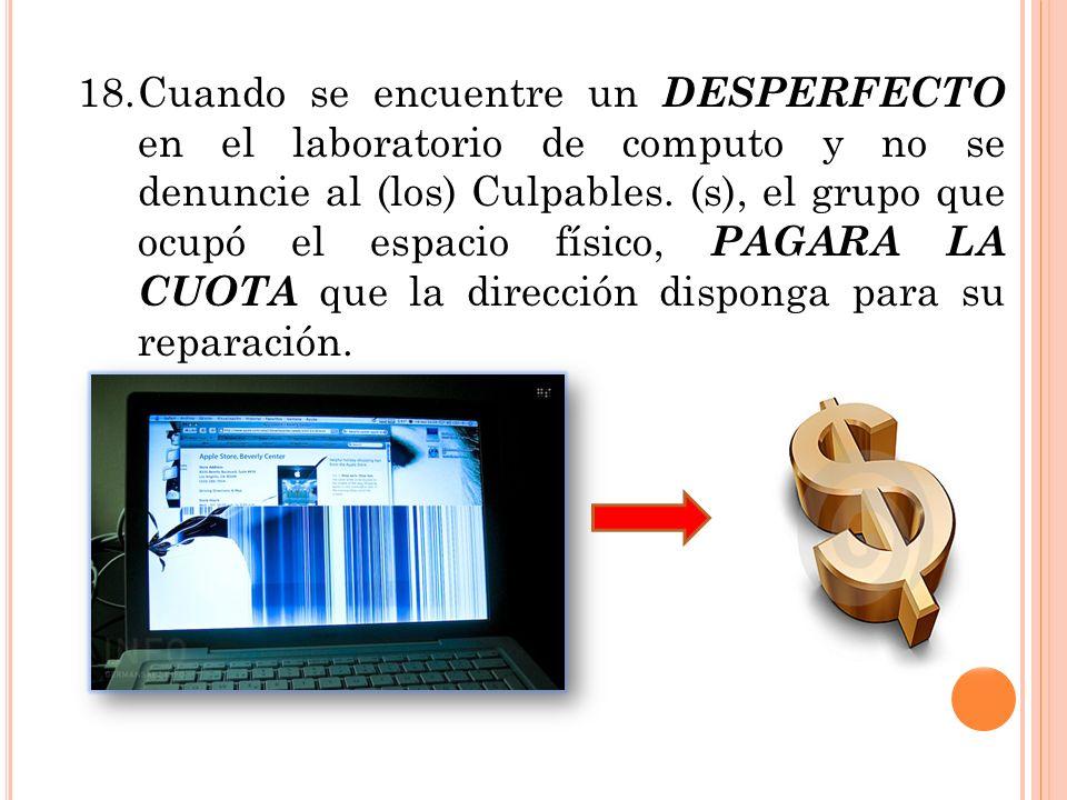 18. Cuando se encuentre un DESPERFECTO en el laboratorio de computo y no se denuncie al (los) Culpables.
