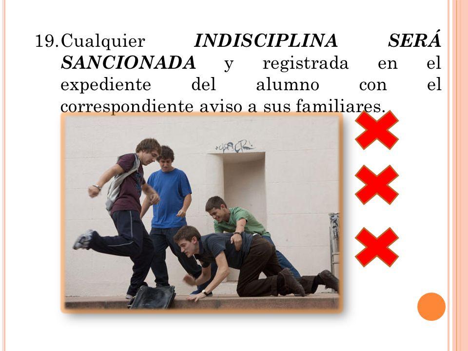 19. Cualquier INDISCIPLINA SERÁ SANCIONADA y registrada en el expediente del alumno con el correspondiente aviso a sus familiares.