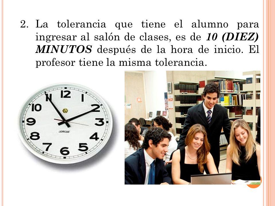 2. La tolerancia que tiene el alumno para ingresar al salón de clases, es de 10 (DIEZ) MINUTOS después de la hora de inicio.