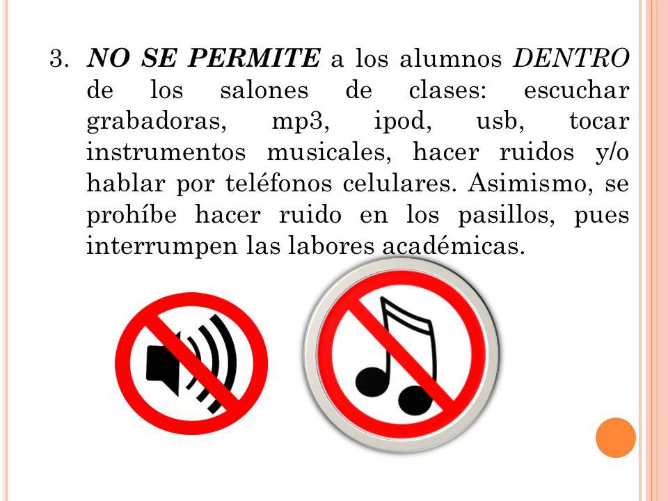 3. NO SE PERMITE a los alumnos DENTRO de los salones de clases: escuchar grabadoras, mp3, ipod, usb, tocar instrumentos musicales, hacer ruidos y/o hablar por teléfonos celulares.