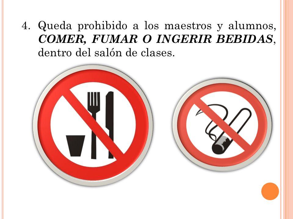 4. Queda prohibido a los maestros y alumnos, COMER, FUMAR O INGERIR BEBIDAS, dentro del salón de clases.