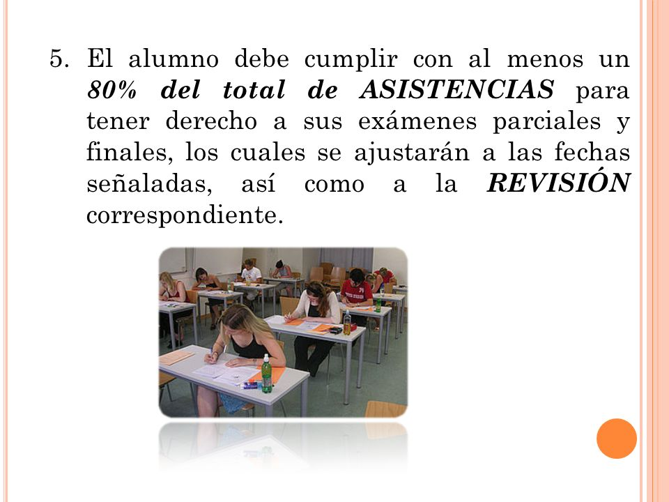 5. El alumno debe cumplir con al menos un 80% del total de ASISTENCIAS para tener derecho a sus exámenes parciales y finales, los cuales se ajustarán a las fechas señaladas, así como a la REVISIÓN correspondiente.