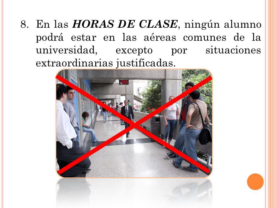 8. En las HORAS DE CLASE, ningún alumno podrá estar en las aéreas comunes de la universidad, excepto por situaciones extraordinarias justificadas.
