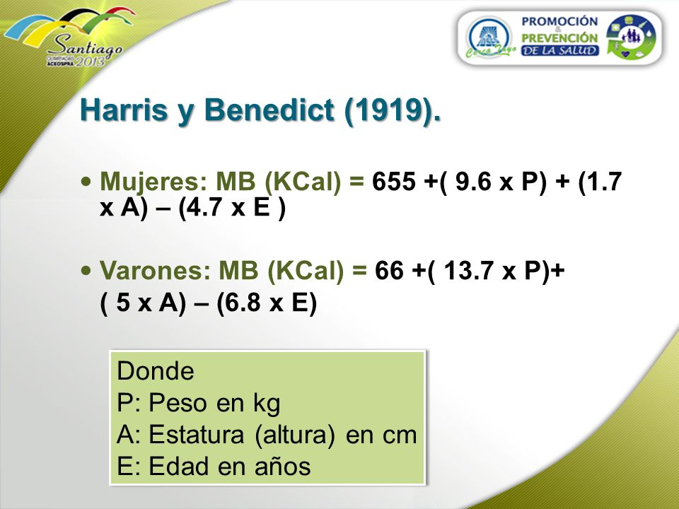 Harris y Benedict (1919). Mujeres: MB (KCal) = 655 +( 9.6 x P) + (1.7 x A) – (4.7 x E ) Varones: MB (KCal) = 66 +( 13.7 x P)+