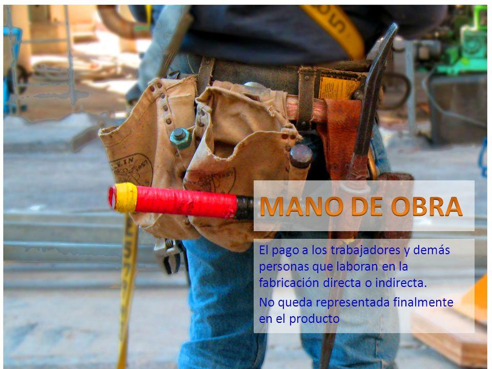 MANO DE OBRA El pago a los trabajadores y demás personas que laboran en la fabricación directa o indirecta.