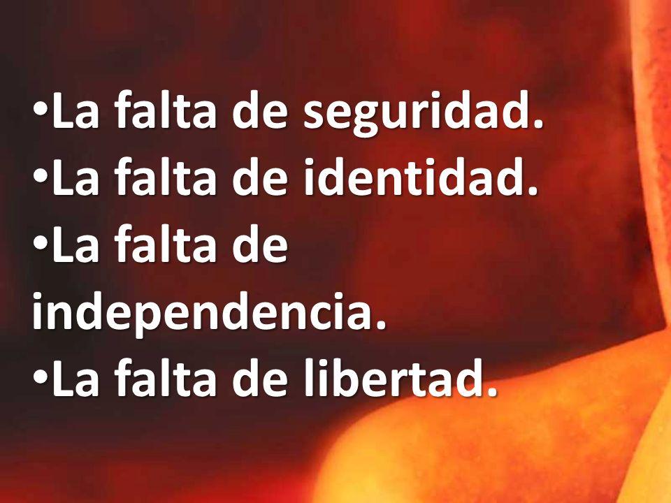 La falta de seguridad. La falta de identidad. La falta de independencia. La falta de libertad.