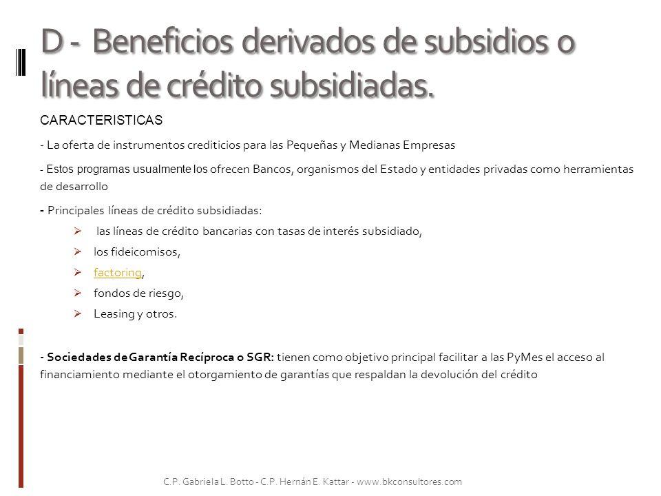D - Beneficios derivados de subsidios o líneas de crédito subsidiadas.