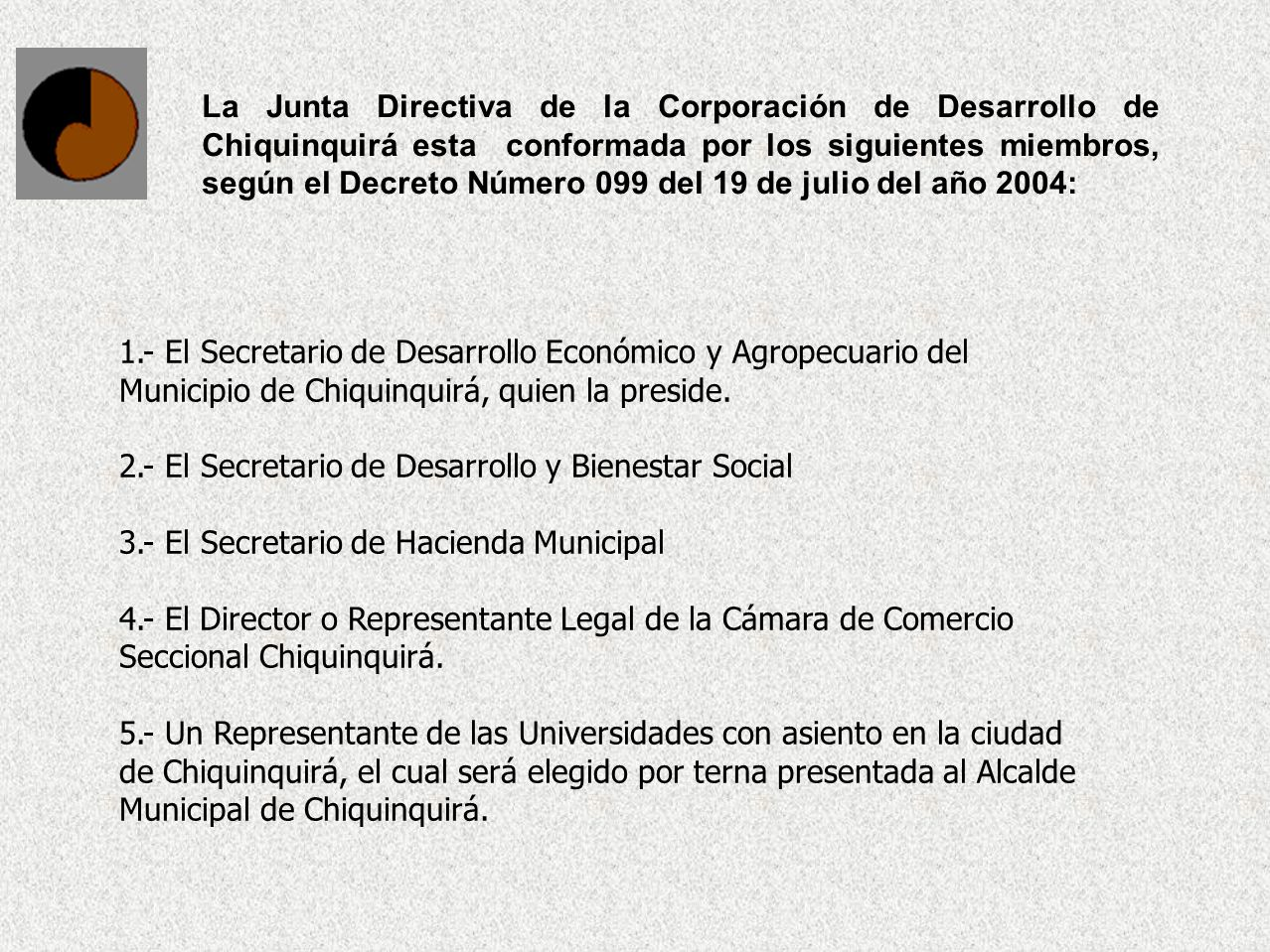La Junta Directiva de la Corporación de Desarrollo de Chiquinquirá esta conformada por los siguientes miembros, según el Decreto Número 099 del 19 de julio del año 2004: