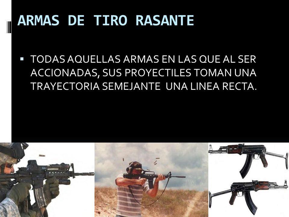 ARMAS DE TIRO RASANTE TODAS AQUELLAS ARMAS EN LAS QUE AL SER ACCIONADAS, SUS PROYECTILES TOMAN UNA TRAYECTORIA SEMEJANTE UNA LINEA RECTA.