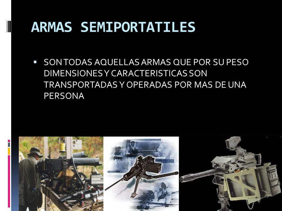 ARMAS SEMIPORTATILES SON TODAS AQUELLAS ARMAS QUE POR SU PESO DIMENSIONES Y CARACTERISTICAS SON TRANSPORTADAS Y OPERADAS POR MAS DE UNA PERSONA.