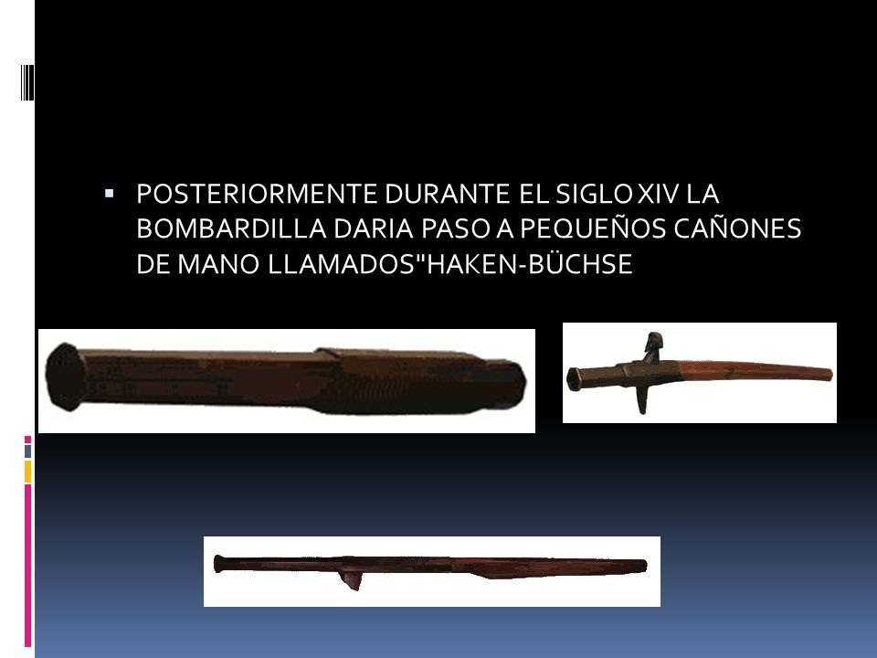 POSTERIORMENTE DURANTE EL SIGLO XIV LA BOMBARDILLA DARIA PASO A PEQUEÑOS CAÑONES DE MANO LLAMADOS HAKEN-BÜCHSE