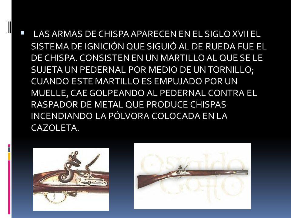 LAS ARMAS DE CHISPA APARECEN EN EL SIGLO XVII EL SISTEMA DE IGNICIÓN QUE SIGUIÓ AL DE RUEDA FUE EL DE CHISPA.