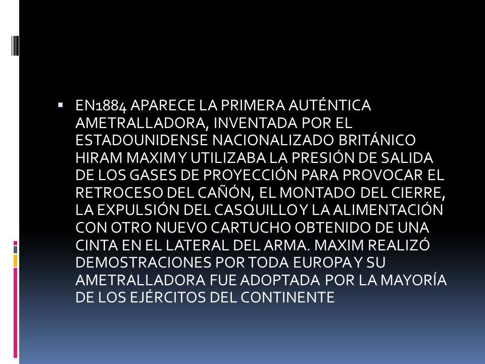 EN1884 APARECE LA PRIMERA AUTÉNTICA AMETRALLADORA, INVENTADA POR EL ESTADOUNIDENSE NACIONALIZADO BRITÁNICO HIRAM MAXIM Y UTILIZABA LA PRESIÓN DE SALIDA DE LOS GASES DE PROYECCIÓN PARA PROVOCAR EL RETROCESO DEL CAÑÓN, EL MONTADO DEL CIERRE, LA EXPULSIÓN DEL CASQUILLO Y LA ALIMENTACIÓN CON OTRO NUEVO CARTUCHO OBTENIDO DE UNA CINTA EN EL LATERAL DEL ARMA.