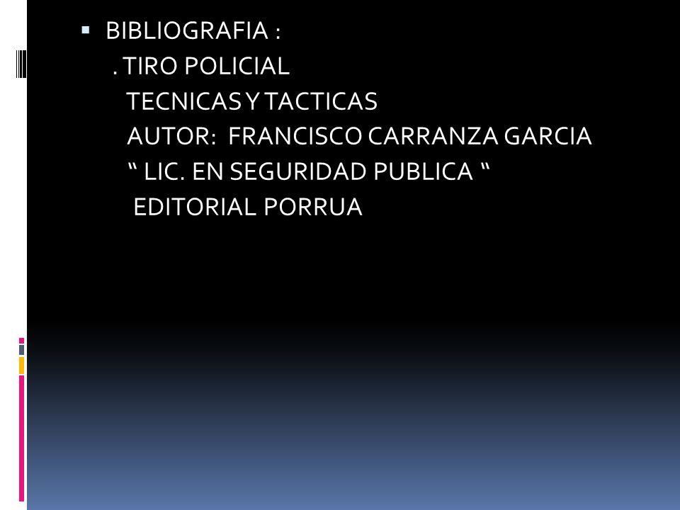 BIBLIOGRAFIA : . TIRO POLICIAL. TECNICAS Y TACTICAS. AUTOR: FRANCISCO CARRANZA GARCIA. LIC. EN SEGURIDAD PUBLICA