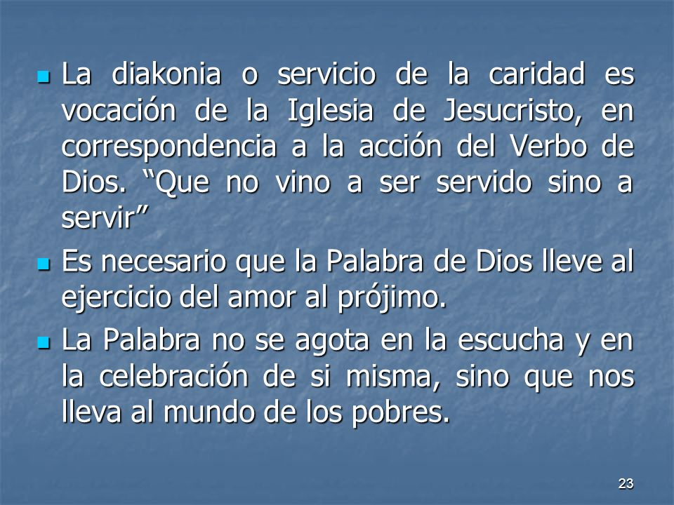 La diakonia o servicio de la caridad es vocación de la Iglesia de Jesucristo, en correspondencia a la acción del Verbo de Dios. Que no vino a ser servido sino a servir