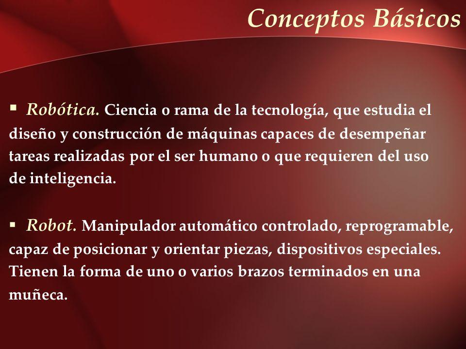 Conceptos Básicos Robótica. Ciencia o rama de la tecnología, que estudia el. diseño y construcción de máquinas capaces de desempeñar.