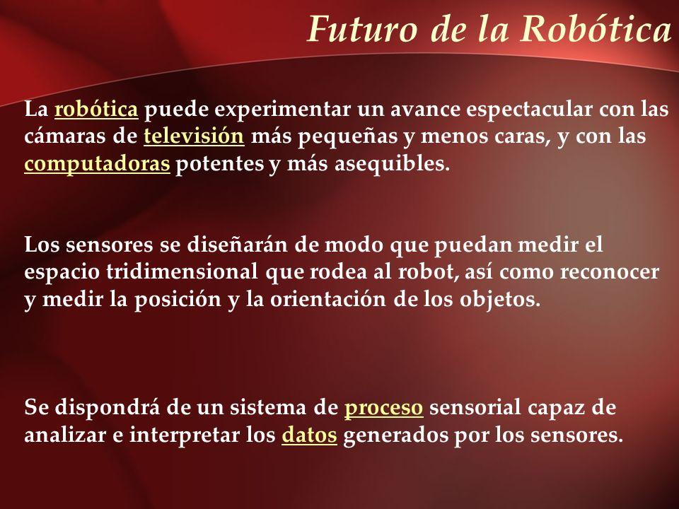 Futuro de la Robótica La robótica puede experimentar un avance espectacular con las. cámaras de televisión más pequeñas y menos caras, y con las.
