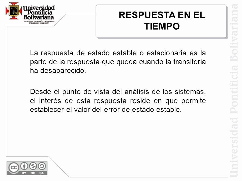 RESPUESTA EN EL TIEMPO La respuesta de estado estable o estacionaria es la parte de la respuesta que queda cuando la transitoria ha desaparecido.