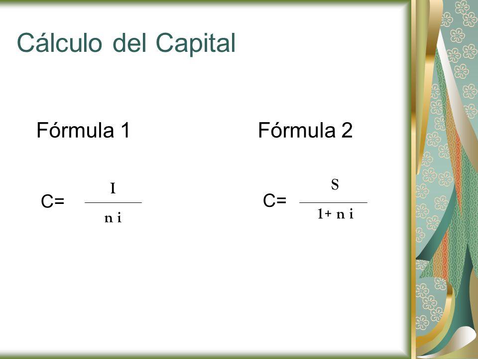 Cálculo del Capital Fórmula 1 Fórmula 2 S 1+ n i I n i C= C=
