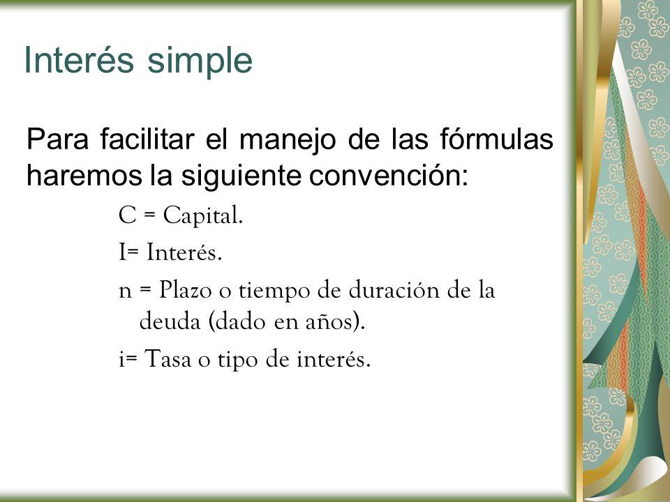 Interés simple Para facilitar el manejo de las fórmulas haremos la siguiente convención: C = Capital.