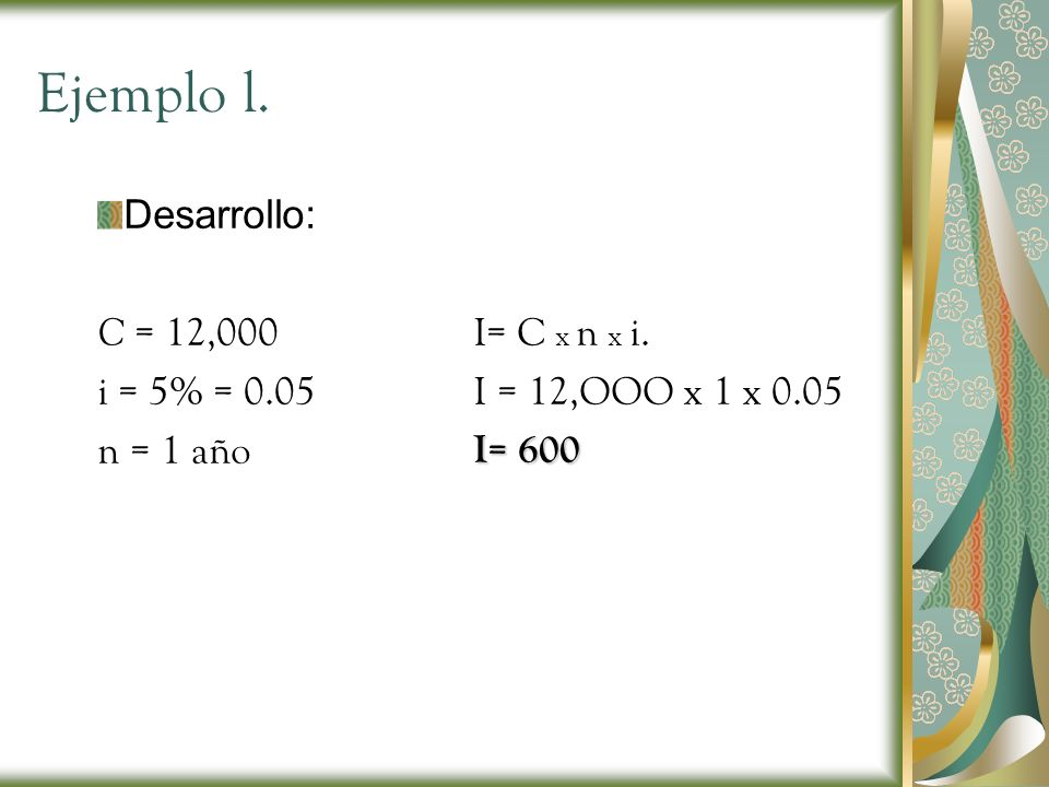 Ejemplo l. Desarrollo: C = 12,000 i = 5% = 0.05 n = 1 año