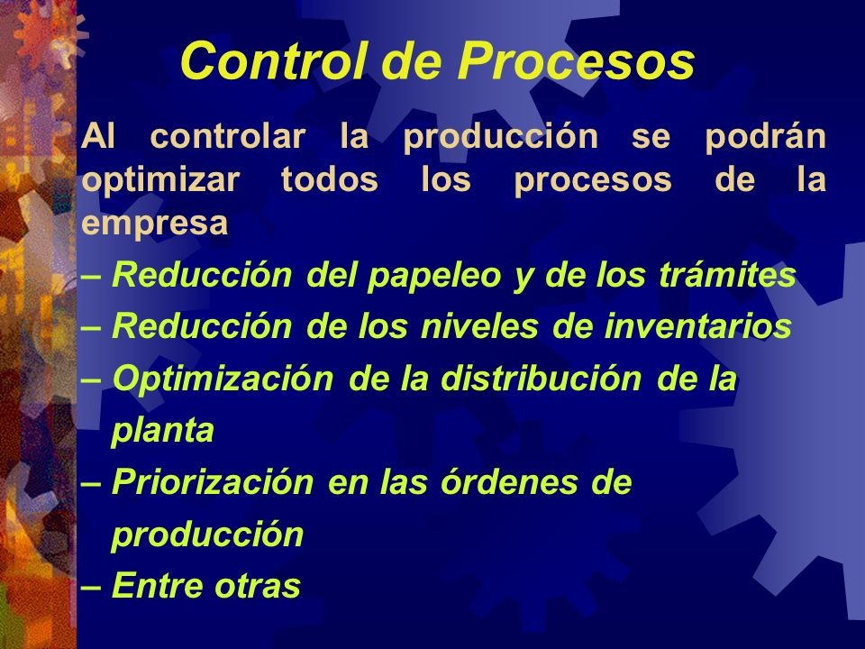 Control de Procesos Al controlar la producción se podrán optimizar todos los procesos de la empresa.
