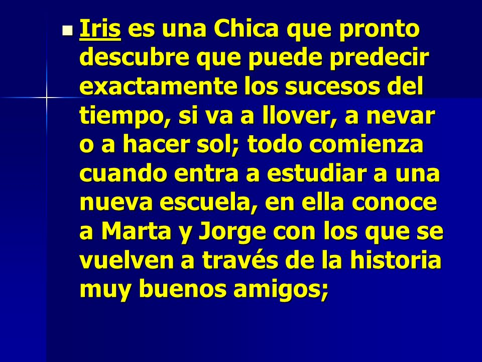 Iris es una Chica que pronto descubre que puede predecir exactamente los sucesos del tiempo, si va a llover, a nevar o a hacer sol; todo comienza cuando entra a estudiar a una nueva escuela, en ella conoce a Marta y Jorge con los que se vuelven a través de la historia muy buenos amigos;