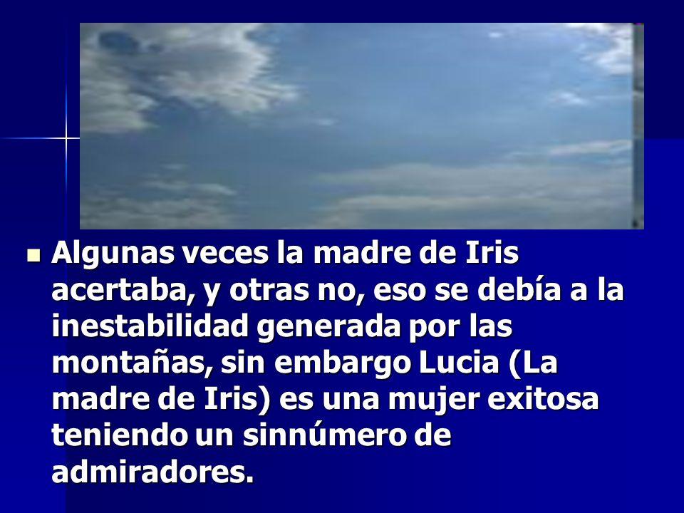 Algunas veces la madre de Iris acertaba, y otras no, eso se debía a la inestabilidad generada por las montañas, sin embargo Lucia (La madre de Iris) es una mujer exitosa teniendo un sinnúmero de admiradores.