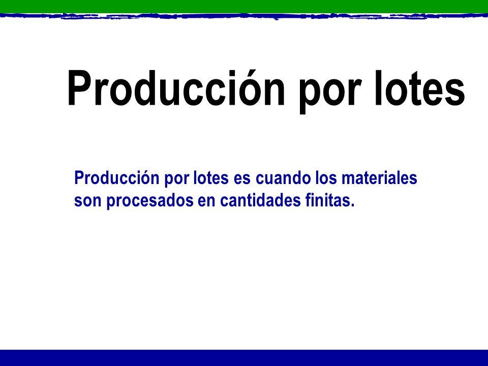 Producción por lotes Producción por lotes es cuando los materiales son procesados en cantidades finitas.