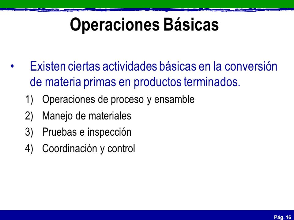 Operaciones Básicas Existen ciertas actividades básicas en la conversión de materia primas en productos terminados.