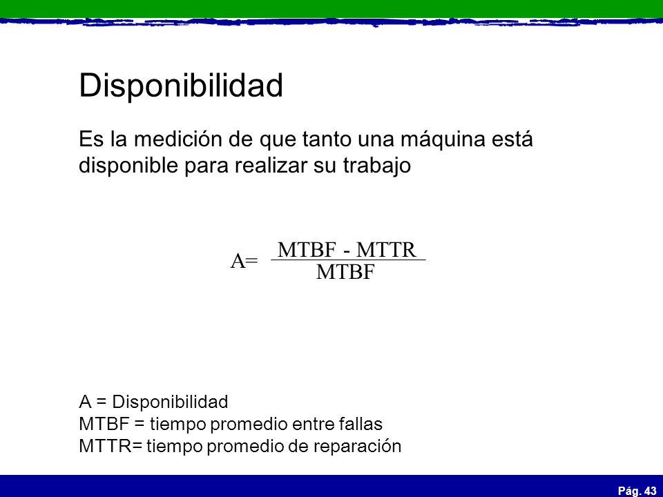Disponibilidad Es la medición de que tanto una máquina está disponible para realizar su trabajo. MTBF - MTTR.